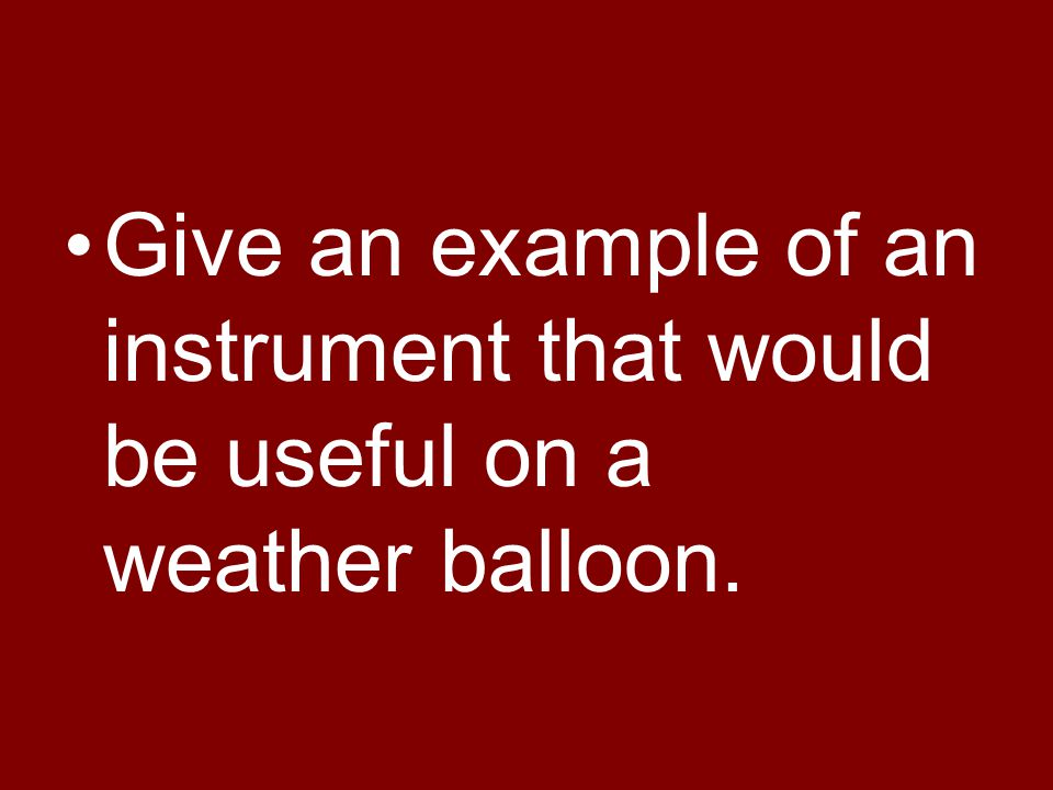 Give an example of an instrument that would be useful on a weather balloon.