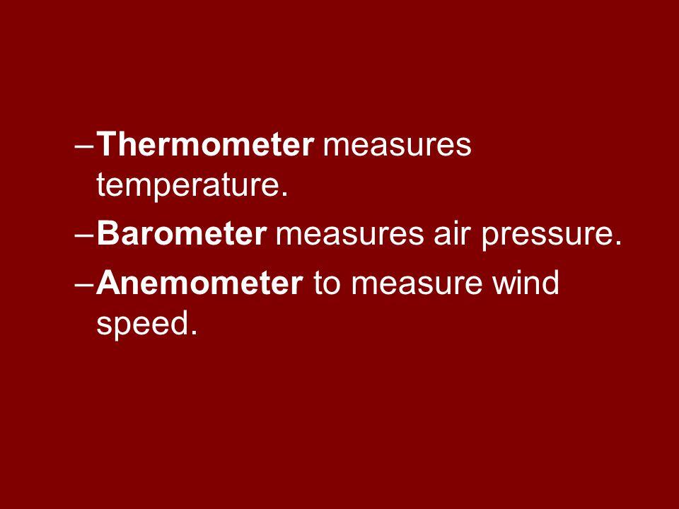 –Thermometer measures temperature. –Barometer measures air pressure.