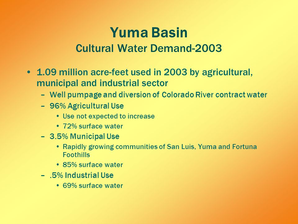 Yuma Basin Cultural Water Demand-2003 1.09 million acre-feet used in 2003 by agricultural, municipal and industrial sector –Well pumpage and diversion of Colorado River contract water –96% Agricultural Use Use not expected to increase 72% surface water –3.5% Municipal Use Rapidly growing communities of San Luis, Yuma and Fortuna Foothills 85% surface water –.5% Industrial Use 69% surface water