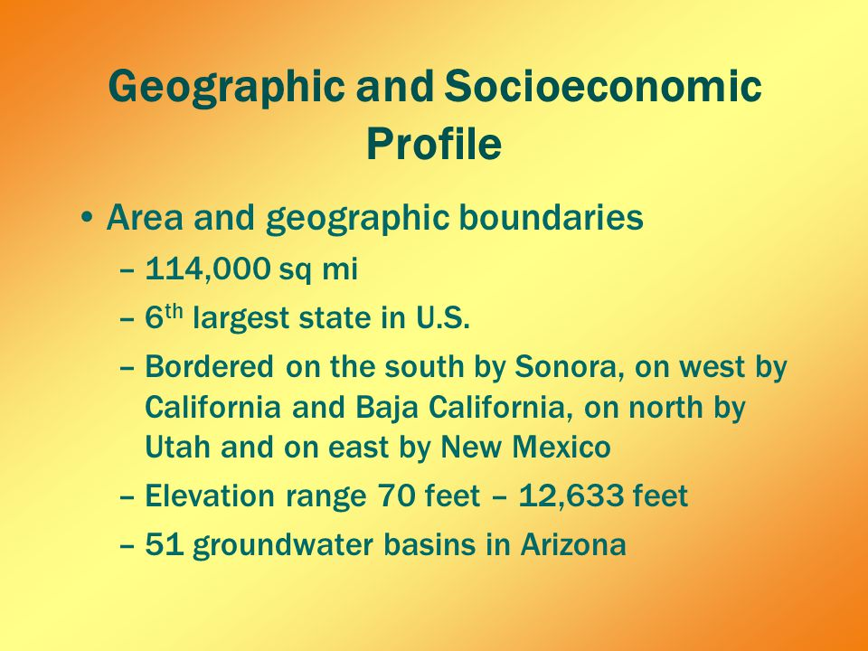 Geographic and Socioeconomic Profile Area and geographic boundaries –114,000 sq mi –6 th largest state in U.S.