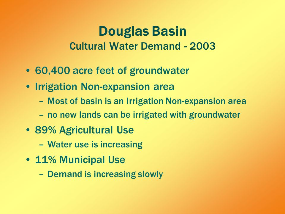 Douglas Basin Cultural Water Demand - 2003 60,400 acre feet of groundwater Irrigation Non-expansion area –Most of basin is an Irrigation Non-expansion area –no new lands can be irrigated with groundwater 89% Agricultural Use –Water use is increasing 11% Municipal Use –Demand is increasing slowly