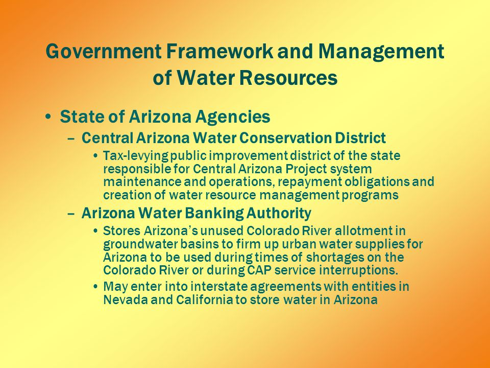 Government Framework and Management of Water Resources State of Arizona Agencies –Central Arizona Water Conservation District Tax-levying public improvement district of the state responsible for Central Arizona Project system maintenance and operations, repayment obligations and creation of water resource management programs –Arizona Water Banking Authority Stores Arizona's unused Colorado River allotment in groundwater basins to firm up urban water supplies for Arizona to be used during times of shortages on the Colorado River or during CAP service interruptions.