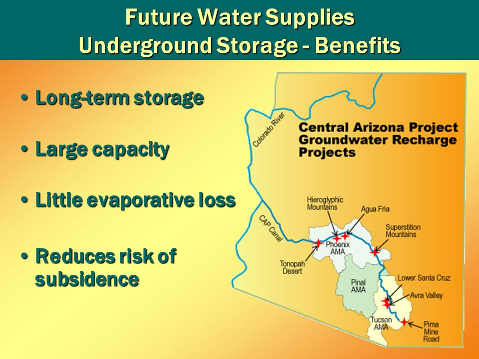 Future Water Supplies Underground Storage - Benefits Long-term storageLong-term storage Large capacityLarge capacity Little evaporative lossLittle evaporative loss Reduces risk of subsidenceReduces risk of subsidence