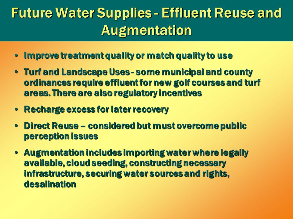 Future Water Supplies - Effluent Reuse and Augmentation Improve treatment quality or match quality to useImprove treatment quality or match quality to use Turf and Landscape Uses - some municipal and county ordinances require effluent for new golf courses and turf areas.