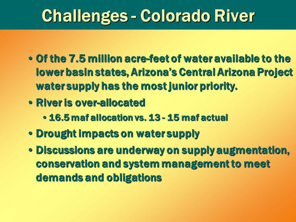Challenges - Colorado River Of the 7.5 million acre-feet of water available to the lower basin states, Arizona's Central Arizona Project water supply has the most junior priority.Of the 7.5 million acre-feet of water available to the lower basin states, Arizona's Central Arizona Project water supply has the most junior priority.