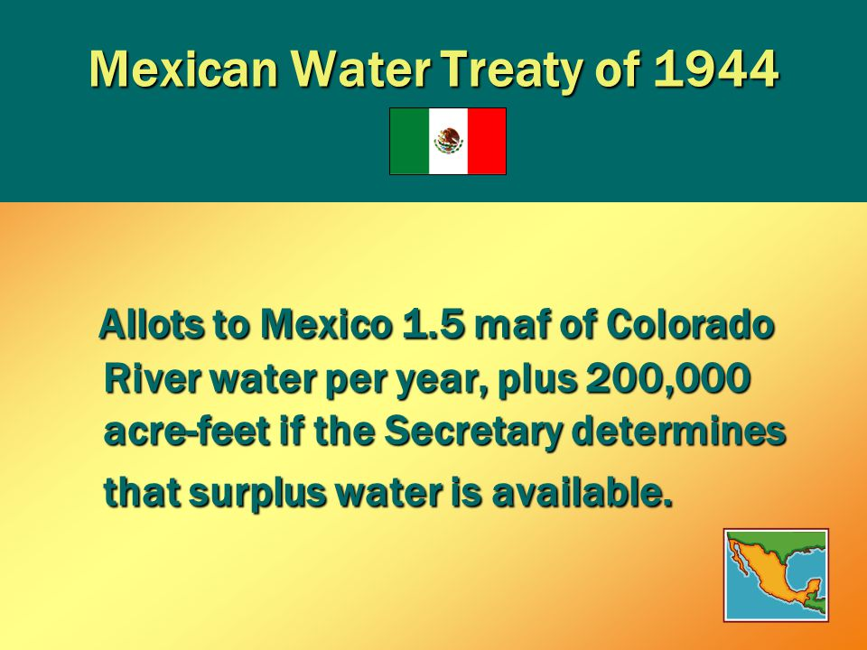 Mexican Water Treaty of 1944 Allots to Mexico 1.5 maf of Colorado River water per year, plus 200,000 acre-feet if the Secretary determines that surplus water is available.