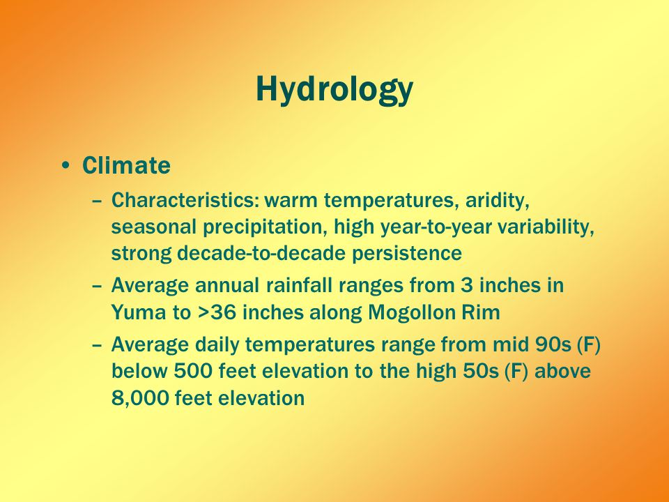 Hydrology Climate –Characteristics: warm temperatures, aridity, seasonal precipitation, high year-to-year variability, strong decade-to-decade persistence –Average annual rainfall ranges from 3 inches in Yuma to >36 inches along Mogollon Rim –Average daily temperatures range from mid 90s (F) below 500 feet elevation to the high 50s (F) above 8,000 feet elevation