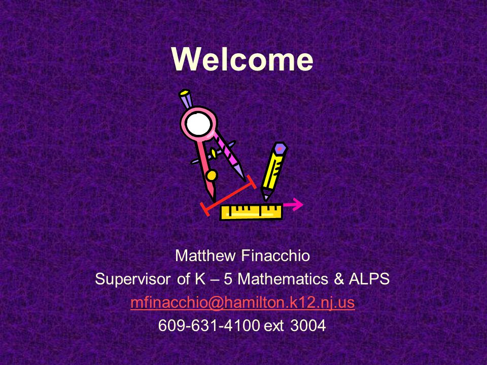 Welcome Matthew Finacchio Supervisor of K – 5 Mathematics & ALPS mfinacchio@hamilton.k12.nj.us 609-631-4100 ext 3004