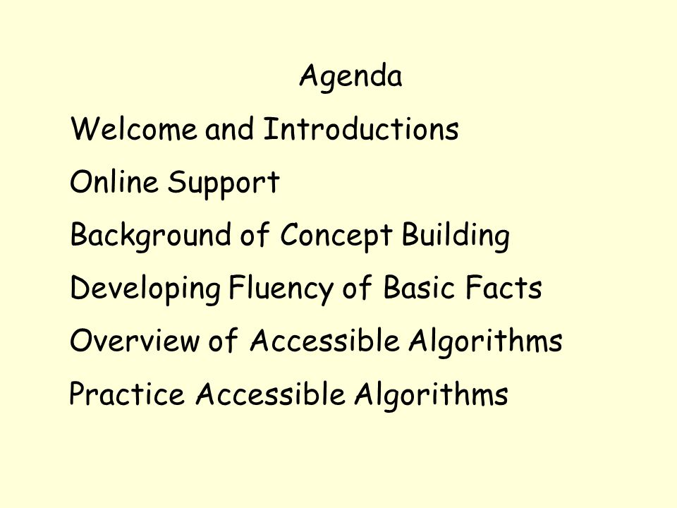Agenda Welcome and Introductions Online Support Background of Concept Building Developing Fluency of Basic Facts Overview of Accessible Algorithms Pra