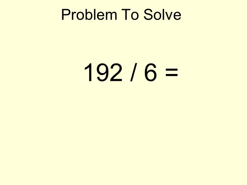Problem To Solve 192 / 6 =