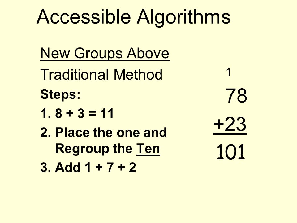 Accessible Algorithms New Groups Above Traditional Method Steps: 1.8 + 3 = 11 2.Place the one and Regroup the Ten 3.Add 1 + 7 + 2 1 78 +23 101