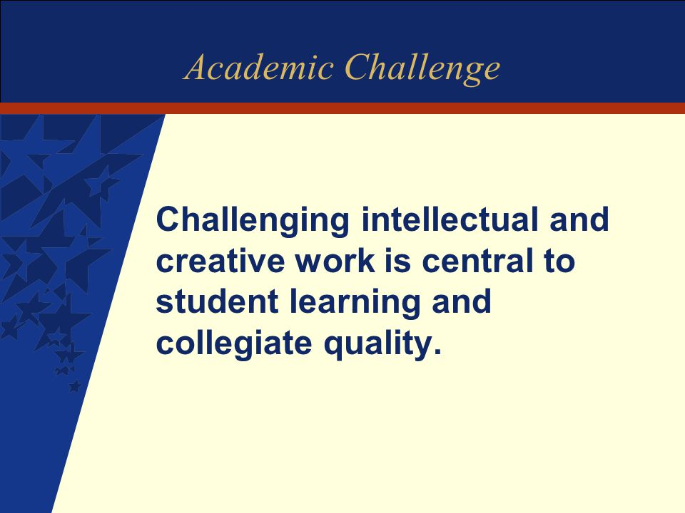 Academic Challenge Challenging intellectual and creative work is central to student learning and collegiate quality.