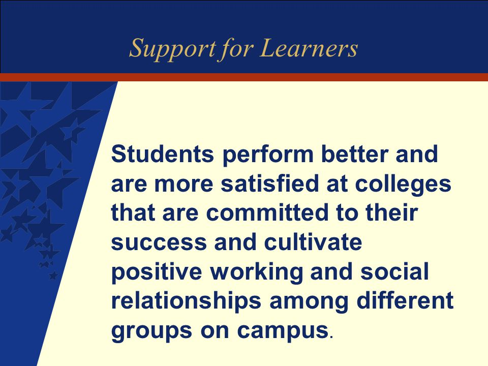 Support for Learners Students perform better and are more satisfied at colleges that are committed to their success and cultivate positive working and social relationships among different groups on campus.