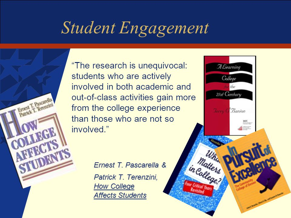 Student Engagement The research is unequivocal: students who are actively involved in both academic and out-of-class activities gain more from the college experience than those who are not so involved. Ernest T.