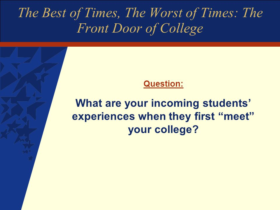 The Best of Times, The Worst of Times: The Front Door of College Question: What are your incoming students' experiences when they first meet your college?