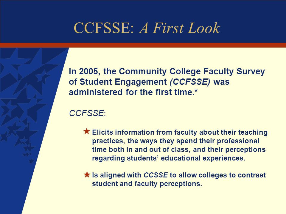 CCFSSE: A First Look In 2005, the Community College Faculty Survey of Student Engagement (CCFSSE) was administered for the first time.* CCFSSE: H Elicits information from faculty about their teaching practices, the ways they spend their professional time both in and out of class, and their perceptions regarding students' educational experiences.