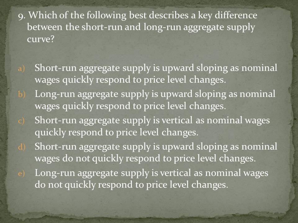 9. Which of the following best describes a key difference between the short-run and long-run aggregate supply curve? a) Short-run aggregate supply is