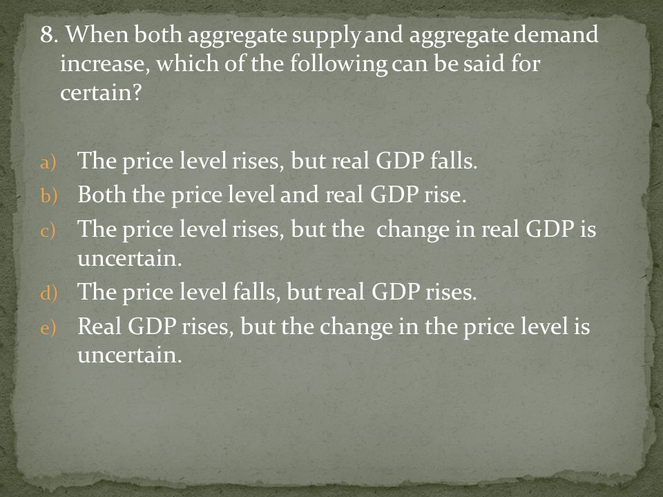 8. When both aggregate supply and aggregate demand increase, which of the following can be said for certain? a) The price level rises, but real GDP fa