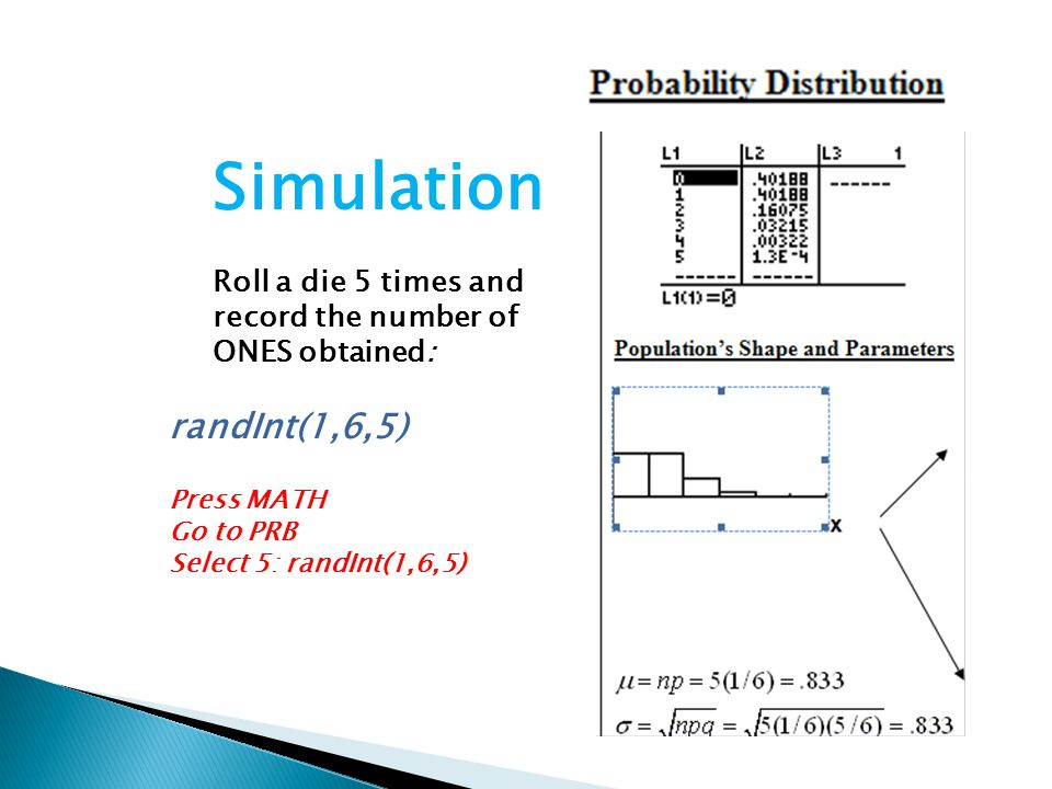 Simulation Roll a die 5 times and record the number of ONES obtained: randInt(1,6,5) Press MATH Go to PRB Select 5: randInt(1,6,5)