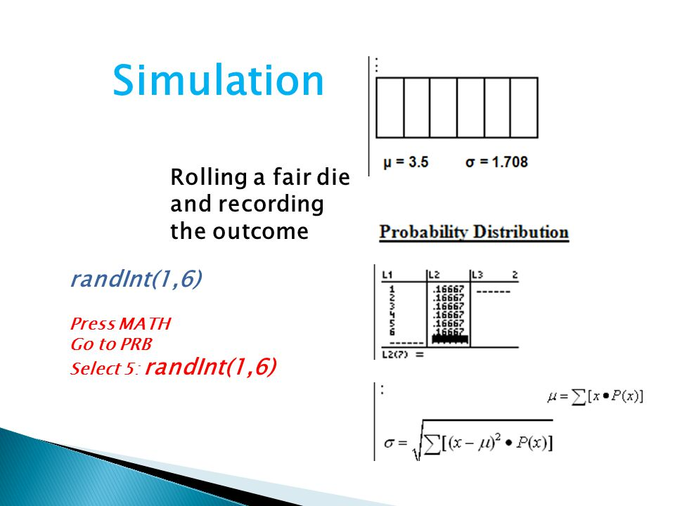 Rolling a fair die and recording the outcome Simulation randInt(1,6) Press MATH Go to PRB Select 5: randInt(1,6)
