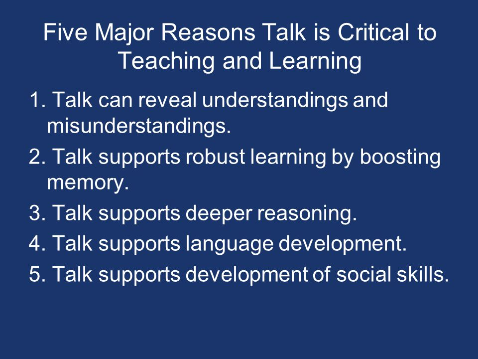 1. Talk can reveal understandings and misunderstandings. 2. Talk supports robust learning by boosting memory. 3. Talk supports deeper reasoning. 4. Ta