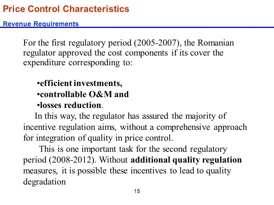 15 Price Control Characteristics Revenue Requirements For the first regulatory period (2005-2007), the Romanian regulator approved the cost components