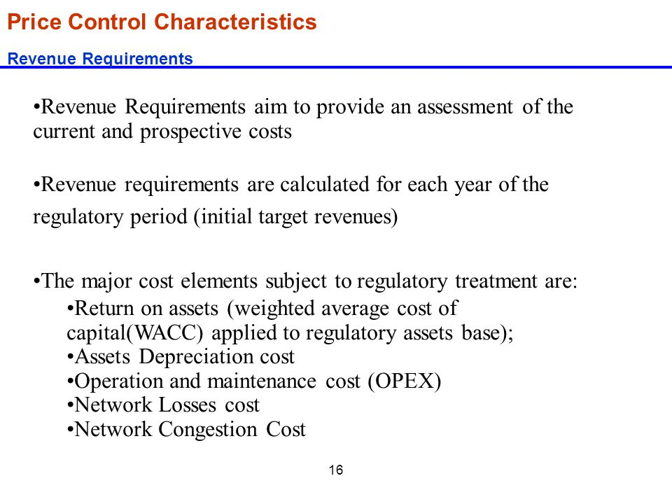 16 Price Control Characteristics Revenue Requirements Revenue Requirements aim to provide an assessment of the current and prospective costs Revenue r