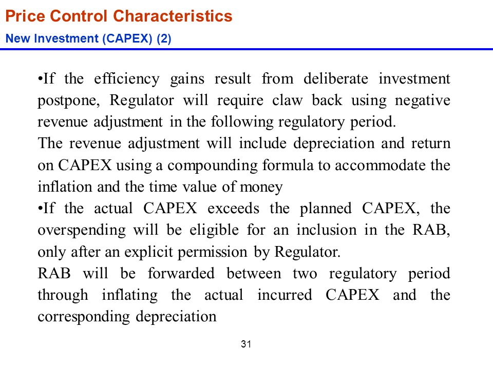 31 Price Control Characteristics New Investment (CAPEX) (2) If the efficiency gains result from deliberate investment postpone, Regulator will require