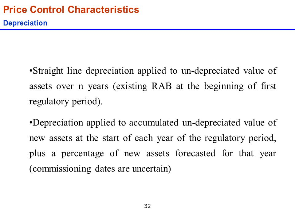 32 Price Control Characteristics Depreciation Straight line depreciation applied to un-depreciated value of assets over n years (existing RAB at the b