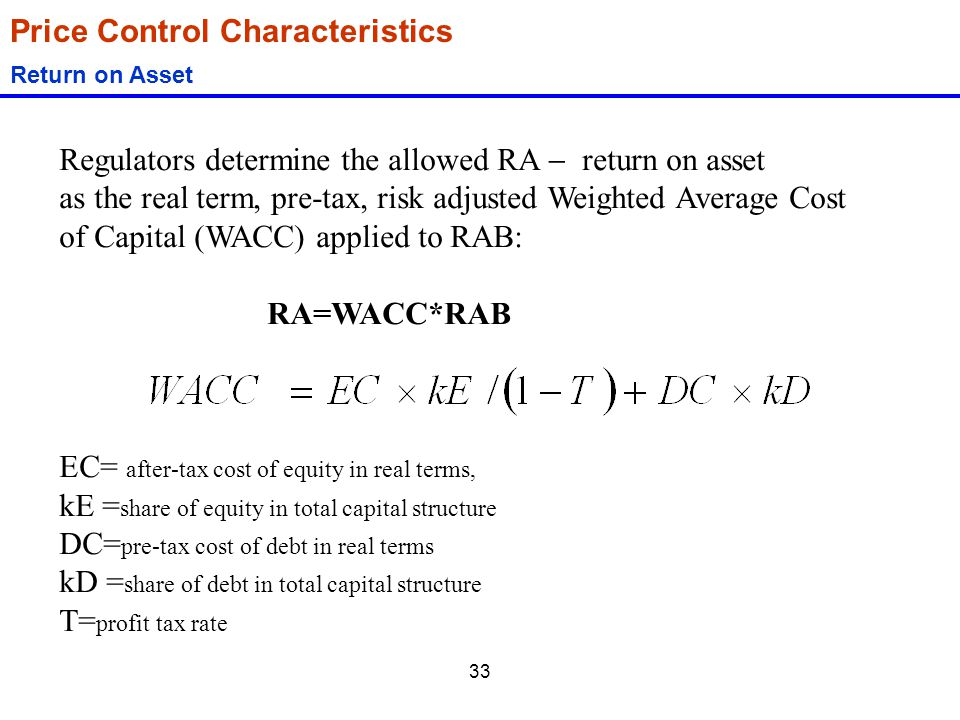 33 Price Control Characteristics Return on Asset Regulators determine the allowed RA  return on asset as the real term, pre-tax, risk adjusted Weight