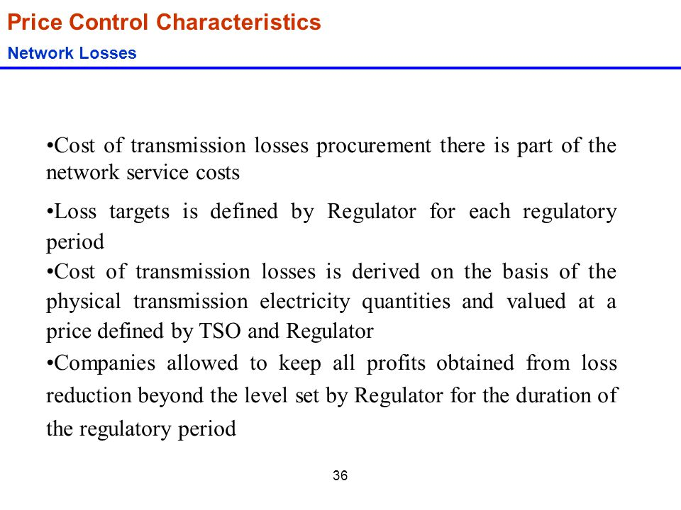 36 Price Control Characteristics Network Losses Cost of transmission losses procurement there is part of the network service costs Loss targets is def