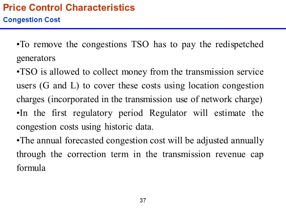37 Price Control Characteristics Congestion Cost To remove the congestions TSO has to pay the redispetched generators TSO is allowed to collect money