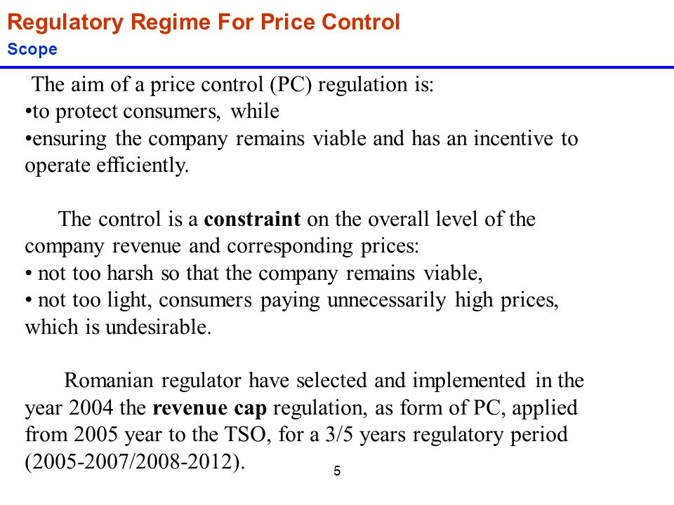5 Regulatory Regime For Price Control Scope The aim of a price control (PC) regulation is: to protect consumers, while ensuring the company remains vi