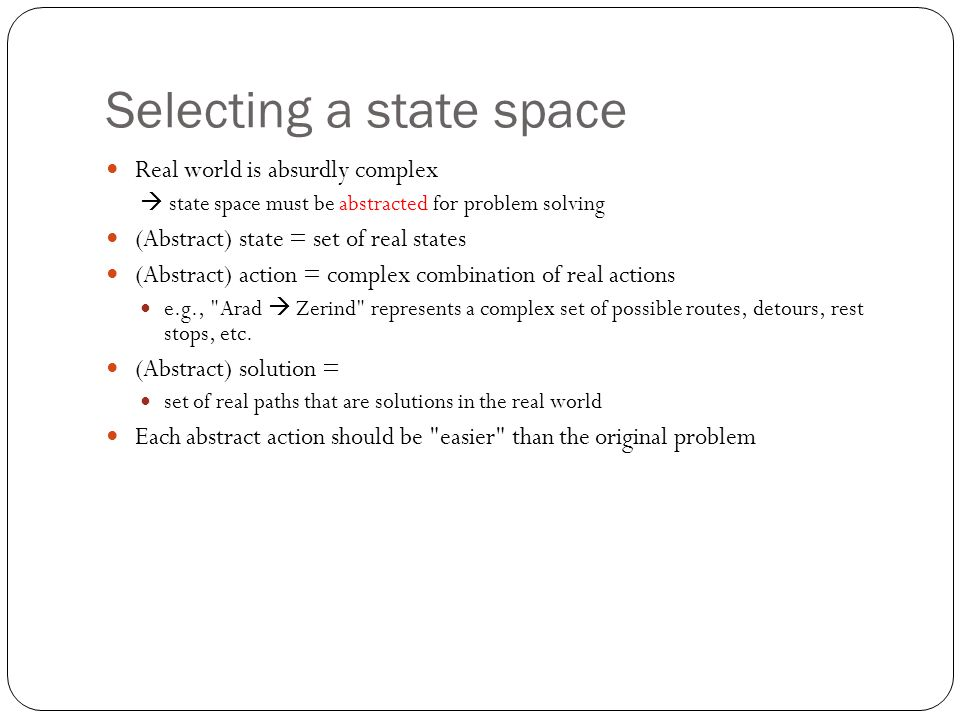 Selecting a state space Real world is absurdly complex  state space must be abstracted for problem solving (Abstract) state = set of real states (Abstract) action = complex combination of real actions e.g., Arad  Zerind represents a complex set of possible routes, detours, rest stops, etc.