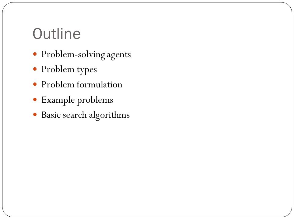 Outline Problem-solving agents Problem types Problem formulation Example problems Basic search algorithms
