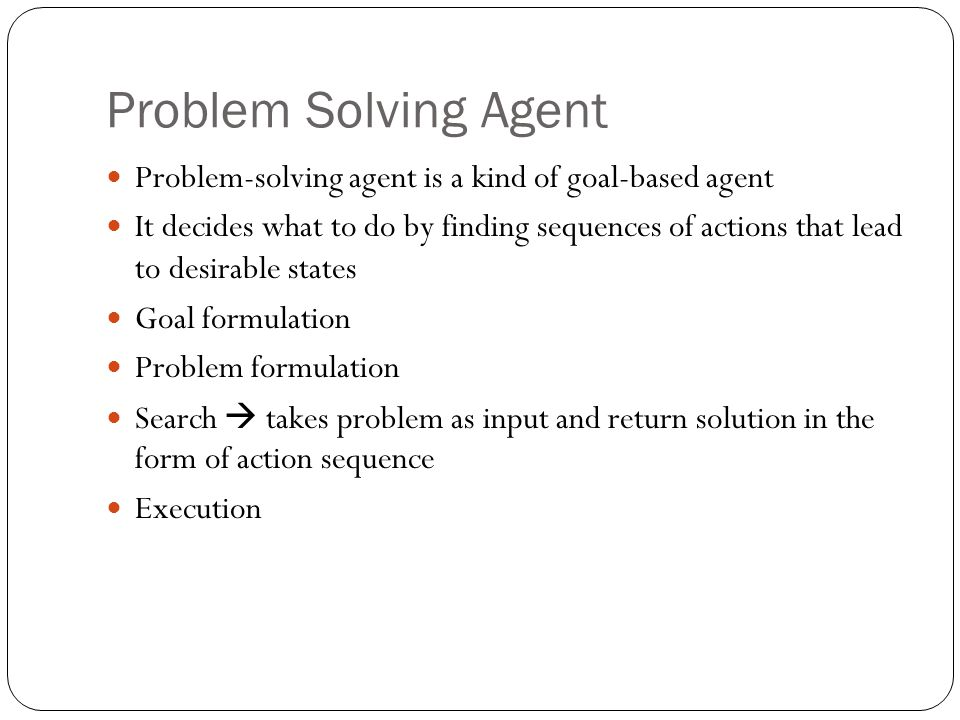 Problem Solving Agent Problem-solving agent is a kind of goal-based agent It decides what to do by finding sequences of actions that lead to desirable states Goal formulation Problem formulation Search  takes problem as input and return solution in the form of action sequence Execution