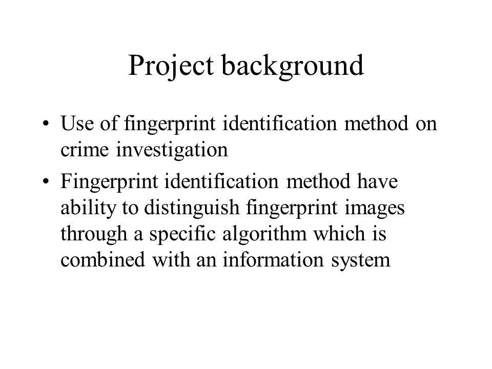Project background Use of fingerprint identification method on crime investigation Fingerprint identification method have ability to distinguish fingerprint images through a specific algorithm which is combined with an information system