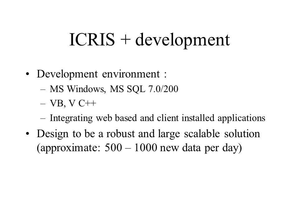 ICRIS + development Development environment : –MS Windows, MS SQL 7.0/200 –VB, V C++ –Integrating web based and client installed applications Design to be a robust and large scalable solution (approximate: 500 – 1000 new data per day)