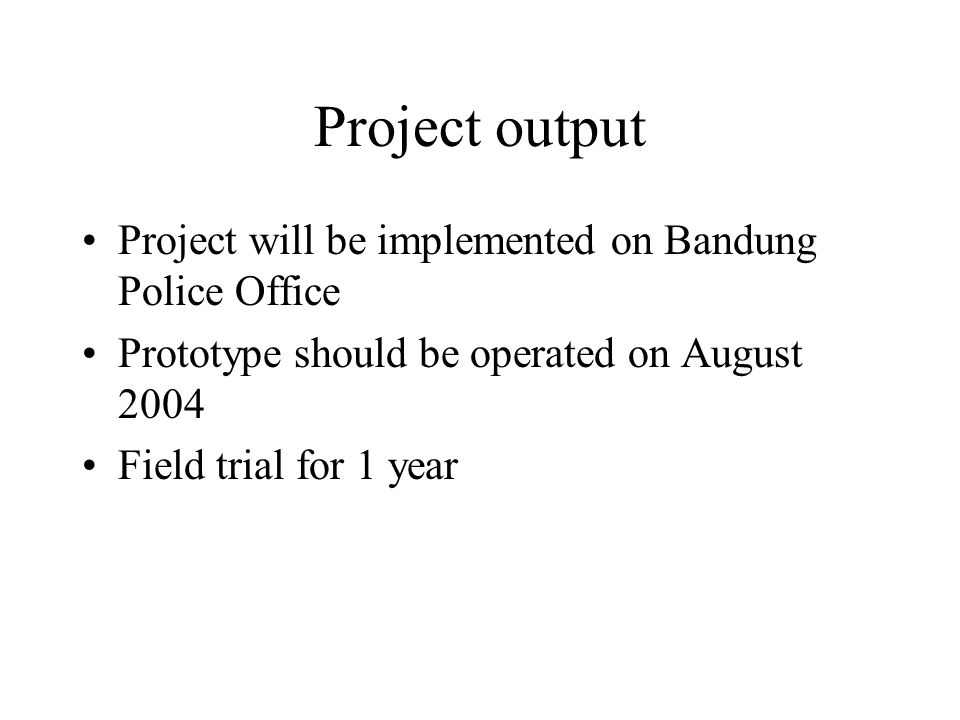 Project output Project will be implemented on Bandung Police Office Prototype should be operated on August 2004 Field trial for 1 year