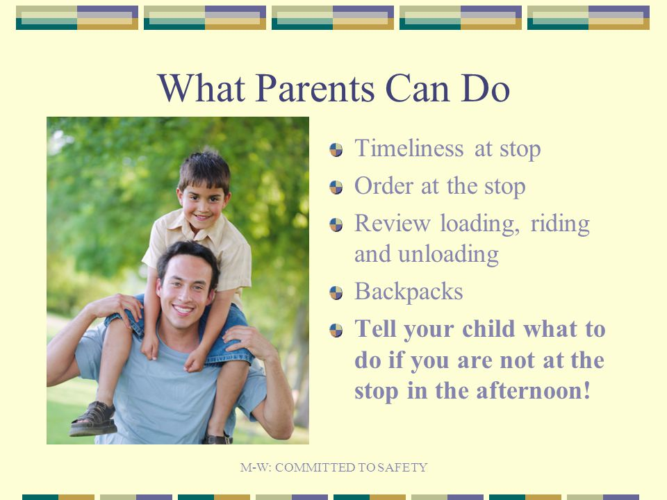 What Parents Can Do Timeliness at stop Order at the stop Review loading, riding and unloading Backpacks Tell your child what to do if you are not at the stop in the afternoon.