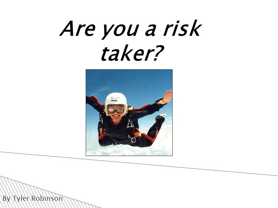 By Tyler Robinson Are you a risk taker?