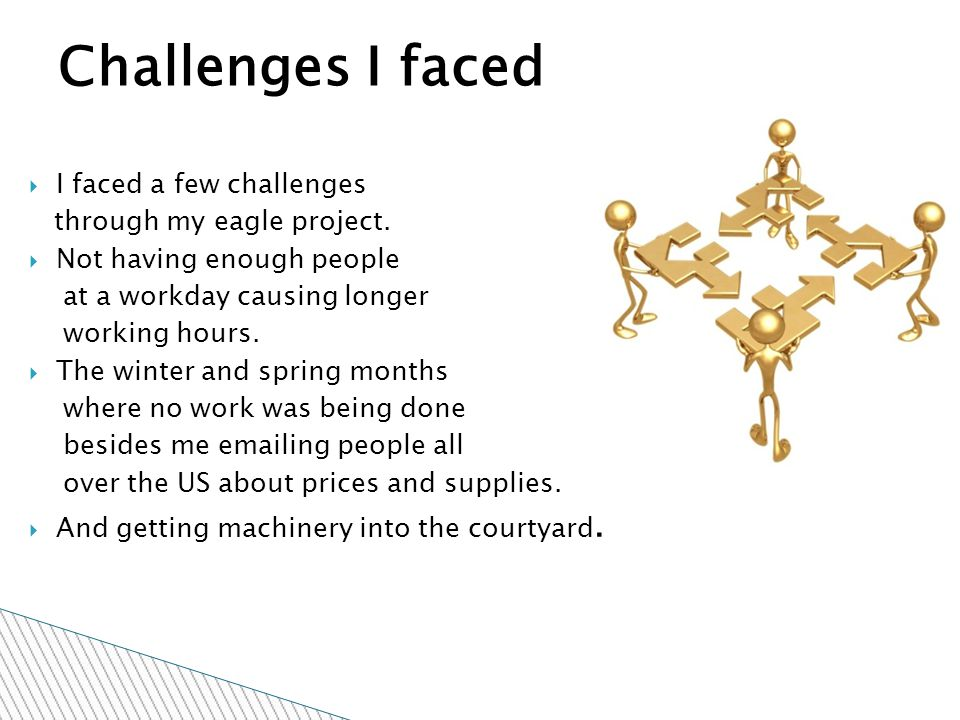  I faced a few challenges through my eagle project.