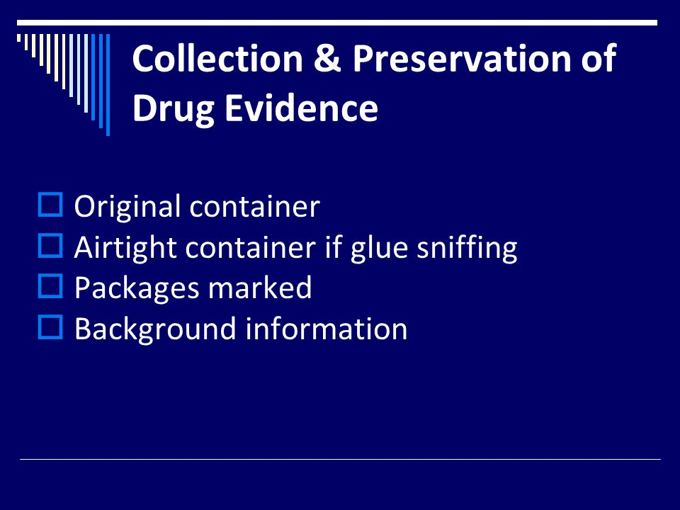 Collection & Preservation of Drug Evidence  Original container  Airtight container if glue sniffing  Packages marked  Background information