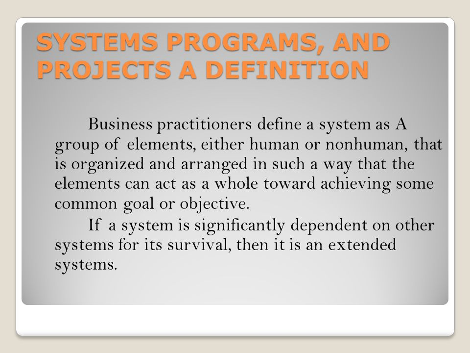 SYSTEMS PROGRAMS, AND PROJECTS A DEFINITION Business practitioners define a system as A group of elements, either human or nonhuman, that is organized