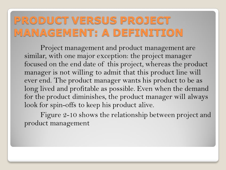 PRODUCT VERSUS PROJECT MANAGEMENT: A DEFINITION Project management and product management are similar, with one major exception: the project manager f