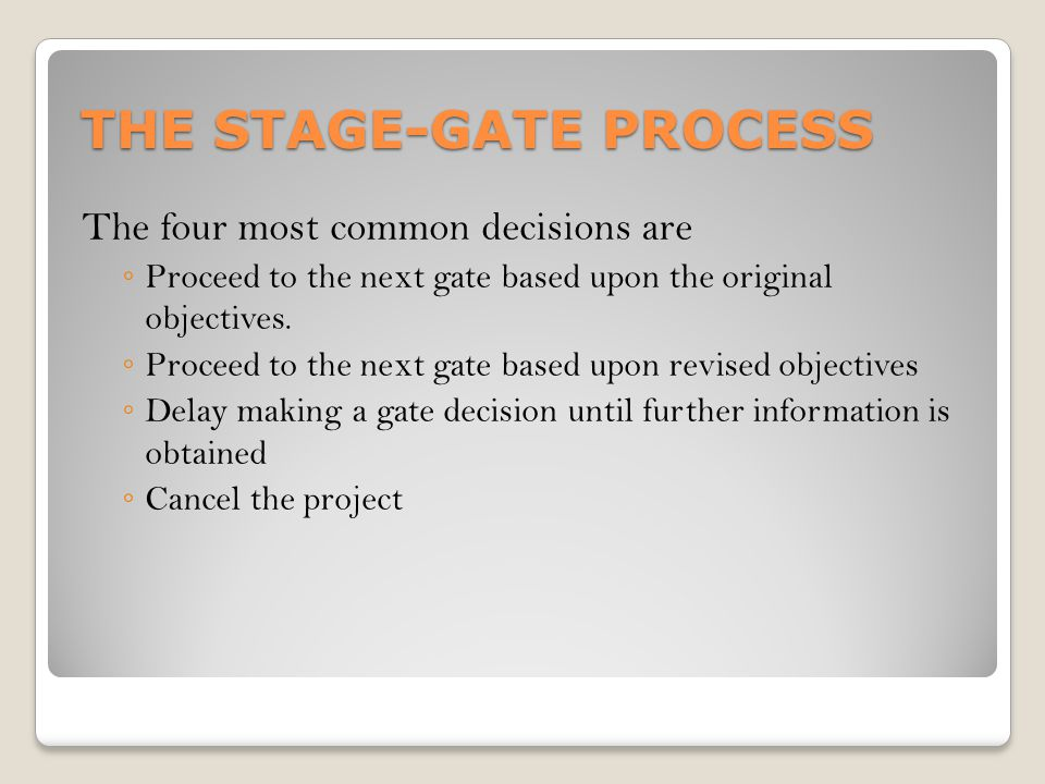 THE STAGE-GATE PROCESS The four most common decisions are ◦ Proceed to the next gate based upon the original objectives. ◦ Proceed to the next gate ba