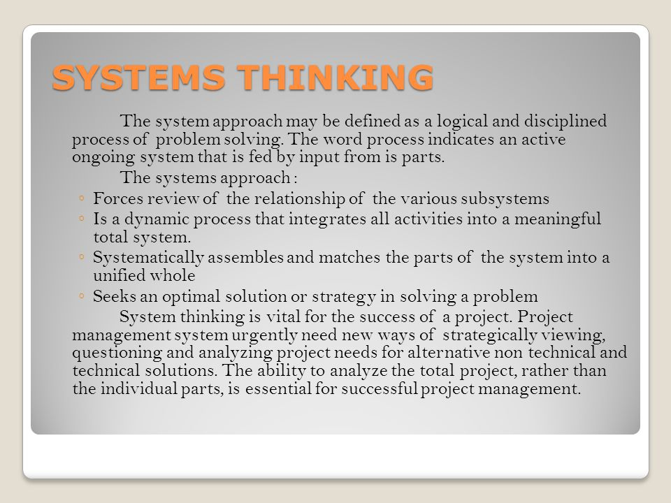 SYSTEMS THINKING The system approach may be defined as a logical and disciplined process of problem solving. The word process indicates an active ongo