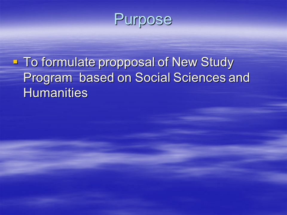 Purpose  To formulate propposal of New Study Program based on Social Sciences and Humanities