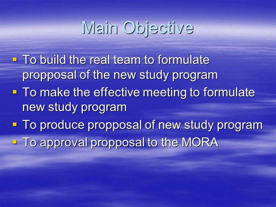 Main Objective  To build the real team to formulate propposal of the new study program  To make the effective meeting to formulate new study program  To produce propposal of new study program  To approval propposal to the MORA