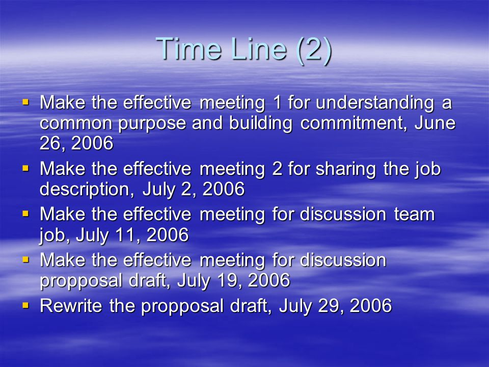 Time Line (2)  Make the effective meeting 1 for understanding a common purpose and building commitment, June 26, 2006  Make the effective meeting 2 for sharing the job description, July 2, 2006  Make the effective meeting for discussion team job, July 11, 2006  Make the effective meeting for discussion propposal draft, July 19, 2006  Rewrite the propposal draft, July 29, 2006